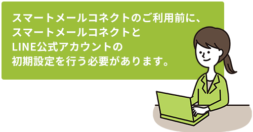 スマートメールコネクトのご利用前に、スマートメールコネクトとLINE公式アカウントの初期設定を行う必要があります